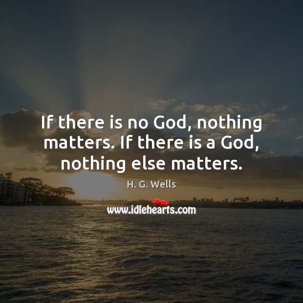 If there is no God, nothing matters. If there is a God, nothing else matters. H. G. Wells Picture Quote