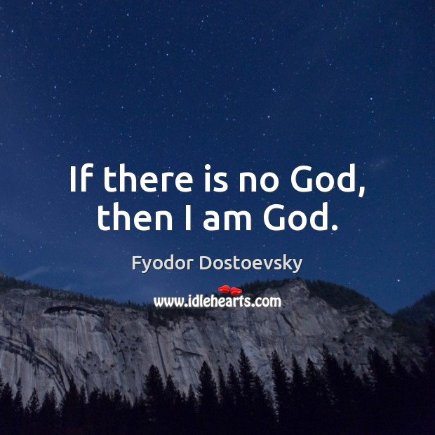 If there is no God, then I am God. Fyodor Dostoevsky Picture Quote