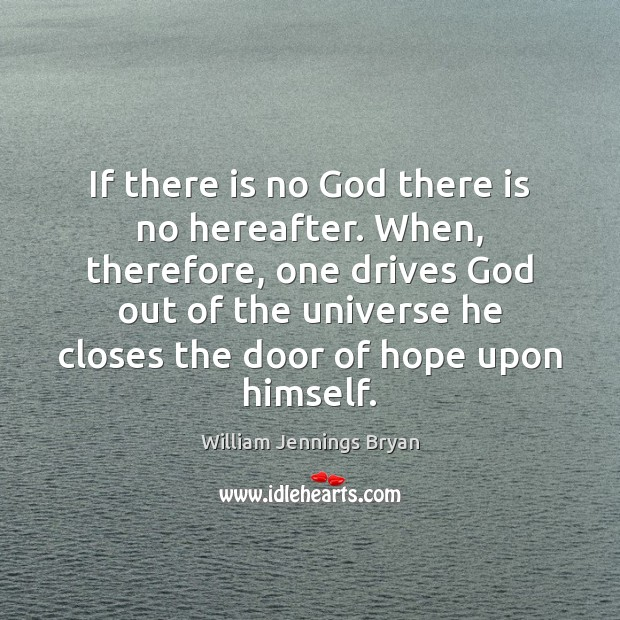 If there is no God there is no hereafter. When, therefore, one William Jennings Bryan Picture Quote