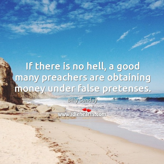 If there is no hell, a good many preachers are obtaining money under false pretenses. Billy Sunday Picture Quote