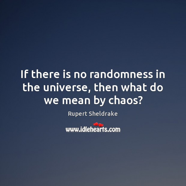 If there is no randomness in the universe, then what do we mean by chaos? Rupert Sheldrake Picture Quote