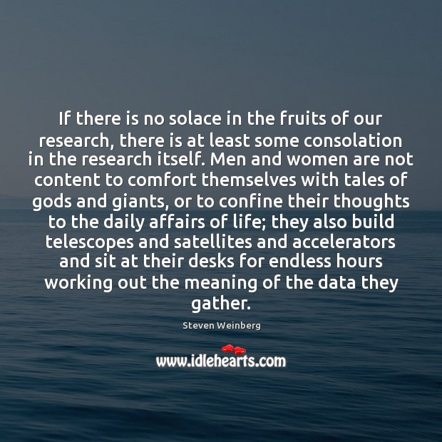 If there is no solace in the fruits of our research, there Steven Weinberg Picture Quote