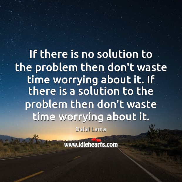 If there is no solution to the problem then don't waste time Image