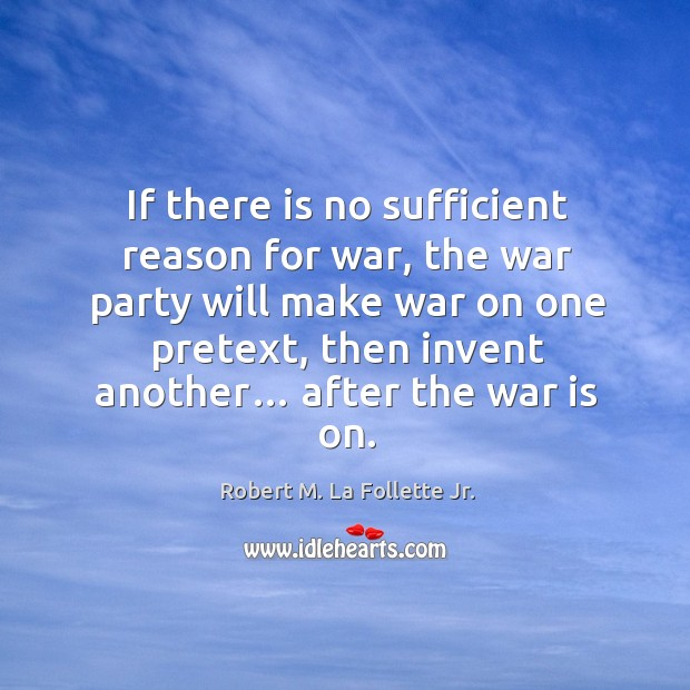 If there is no sufficient reason for war, the war party will make war on one pretext Image