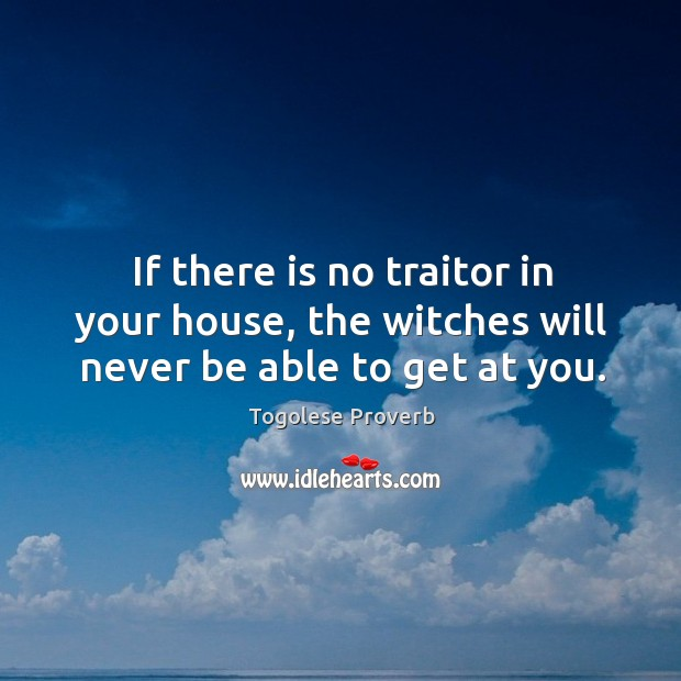 If there is no traitor in your house, the witches will never be able to get at you. Togolese Proverbs Image