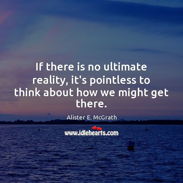 If there is no ultimate reality, it's pointless to think about how we might get there. Alister E. McGrath Picture Quote