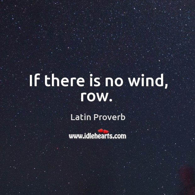 If there is no wind, row. Latin Proverbs Image