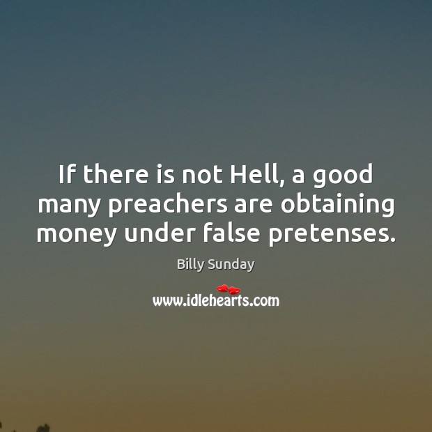 If there is not Hell, a good many preachers are obtaining money under false pretenses. Billy Sunday Picture Quote