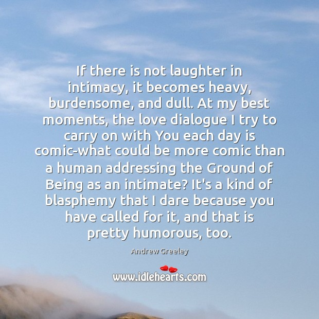 If there is not laughter in intimacy, it becomes heavy, burdensome, and Image