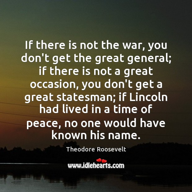 Image, If there is not the war, you don't get the great general;