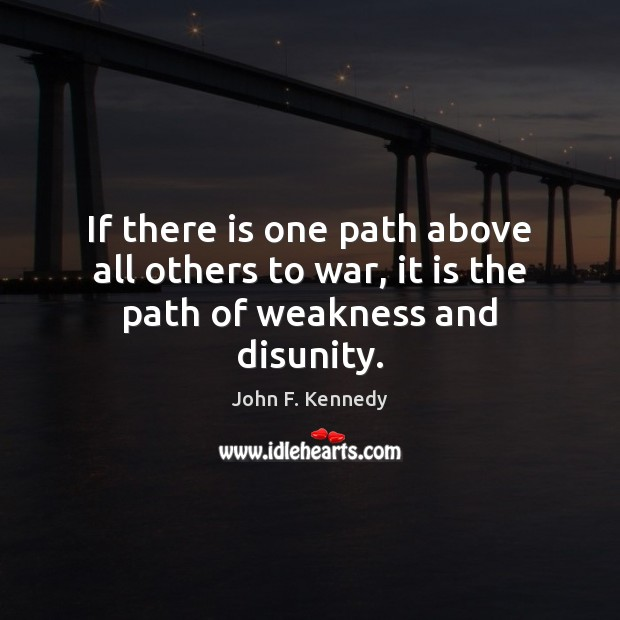 If there is one path above all others to war, it is the path of weakness and disunity. Image
