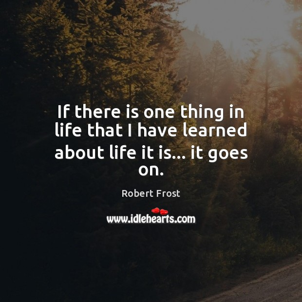 If there is one thing in life that I have learned about life it is… it goes on. Robert Frost Picture Quote