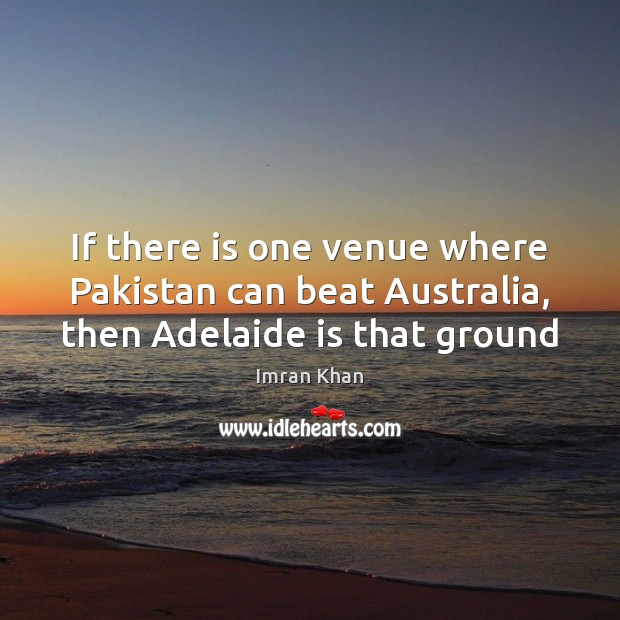 If there is one venue where Pakistan can beat Australia, then Adelaide is that ground Imran Khan Picture Quote