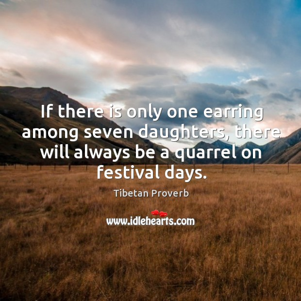 If there is only one earring among seven daughters, there will always be a quarrel on festival days. Tibetan Proverbs Image