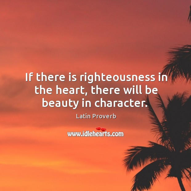 If there is righteousness in the heart, there will be beauty in character. Latin Proverbs Image