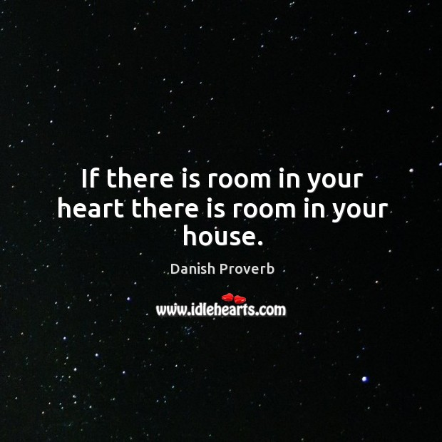 If there is room in your heart there is room in your house. Danish Proverbs Image