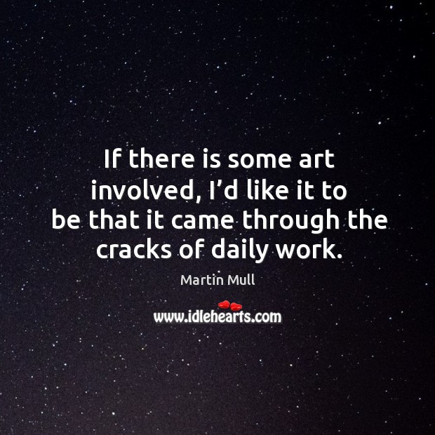 Image, If there is some art involved, I'd like it to be that it came through the cracks of daily work.
