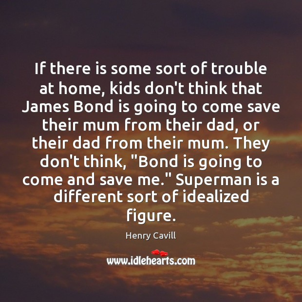 If there is some sort of trouble at home, kids don't think Henry Cavill Picture Quote