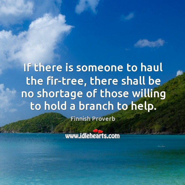 If there is someone to haul the fir-tree, there shall be no shortage of those willing to hold a branch to help. Finnish Proverbs Image