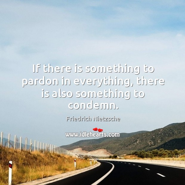 If there is something to pardon in everything, there is also something to condemn. Image