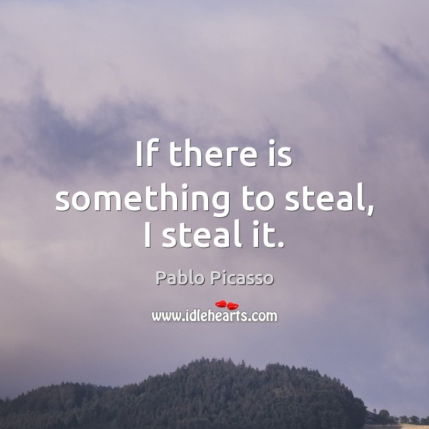 Image, If there is something to steal, I steal it.