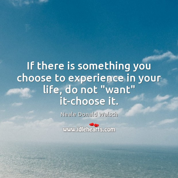 "If there is something you choose to experience in your life, do not ""want"" it-choose it. Neale Donald Walsch Picture Quote"