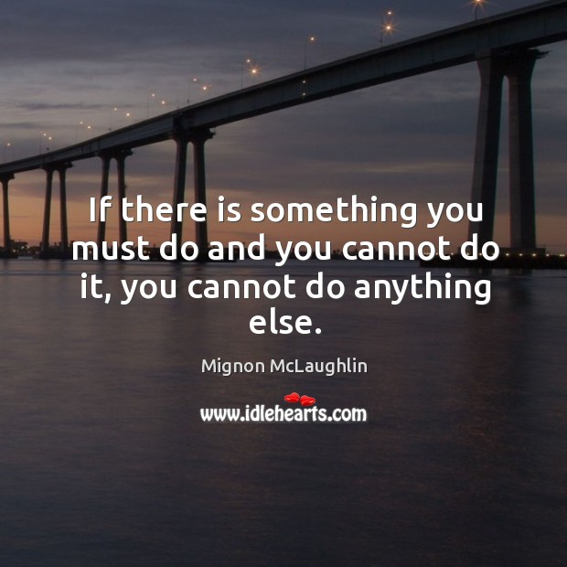 If there is something you must do and you cannot do it, you cannot do anything else. Image