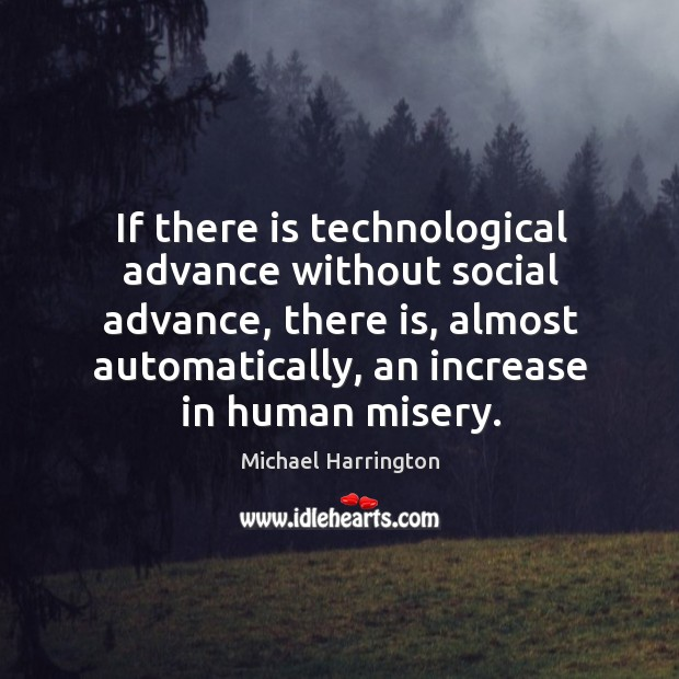 If there is technological advance without social advance, there is, almost automatically, an increase in human misery. Image