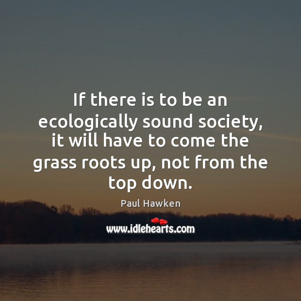 If there is to be an ecologically sound society, it will have Paul Hawken Picture Quote