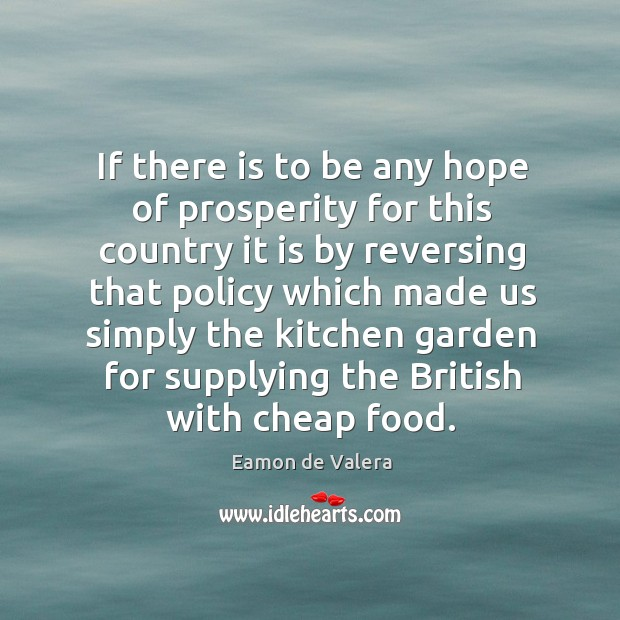 If there is to be any hope of prosperity for this country it is by reversing that policy Eamon de Valera Picture Quote