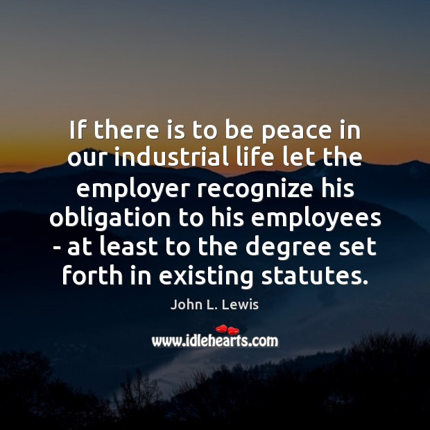 If there is to be peace in our industrial life let the John L. Lewis Picture Quote