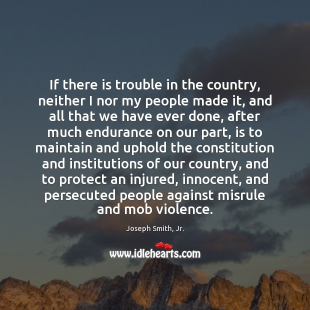 If there is trouble in the country, neither I nor my people Joseph Smith, Jr. Picture Quote