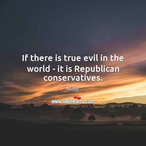 If there is true evil in the world – it is Republican conservatives. Moby Picture Quote