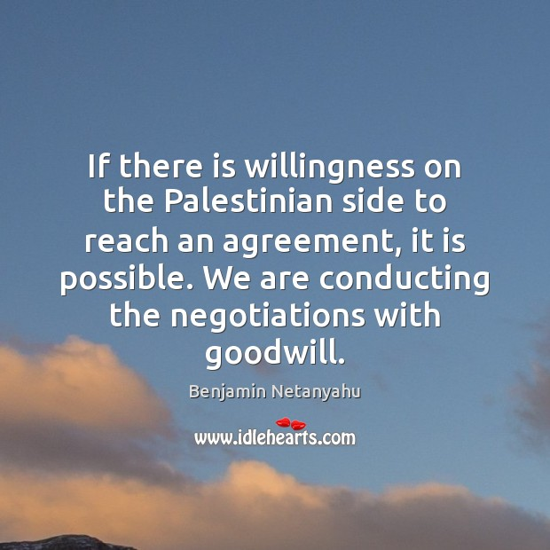 If there is willingness on the Palestinian side to reach an agreement, Benjamin Netanyahu Picture Quote
