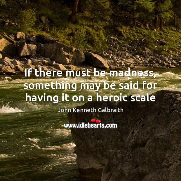 If there must be madness, something may be said for having it on a heroic scale John Kenneth Galbraith Picture Quote