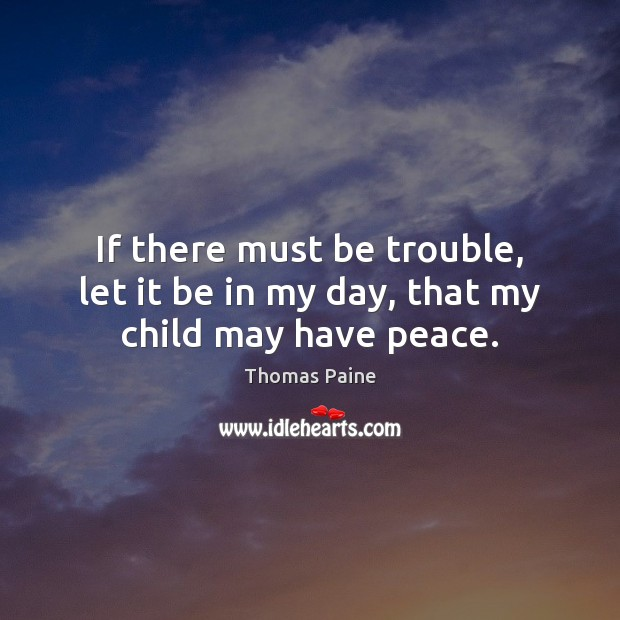 If there must be trouble, let it be in my day, that my child may have peace. Thomas Paine Picture Quote