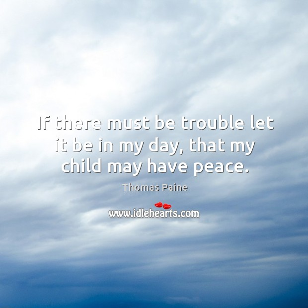 Image, If there must be trouble let it be in my day, that my child may have peace.