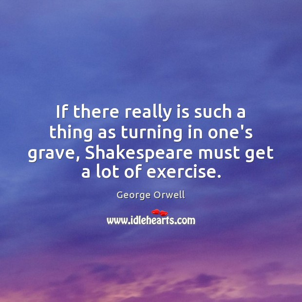 If there really is such a thing as turning in one's grave, George Orwell Picture Quote