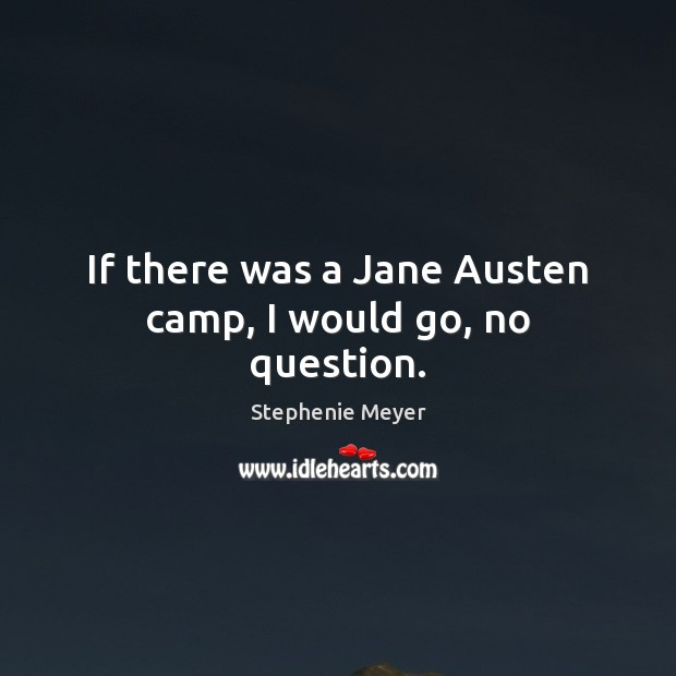 If there was a Jane Austen camp, I would go, no question. Stephenie Meyer Picture Quote
