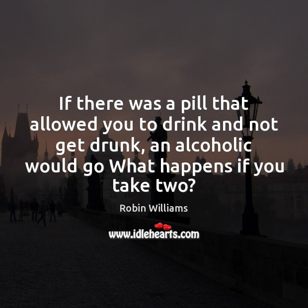 If there was a pill that allowed you to drink and not Robin Williams Picture Quote