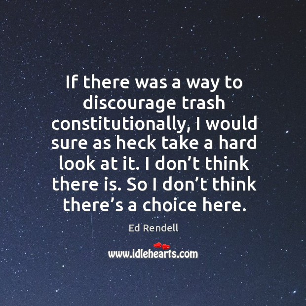 If there was a way to discourage trash constitutionally, I would sure as heck take a hard look at it. Ed Rendell Picture Quote
