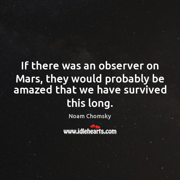 If there was an observer on Mars, they would probably be amazed Noam Chomsky Picture Quote
