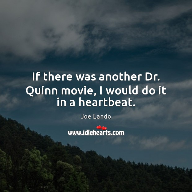 If there was another Dr. Quinn movie, I would do it in a heartbeat. Image