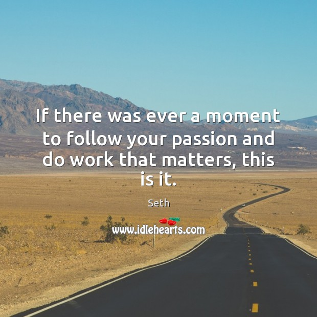 If there was ever a moment to follow your passion and do work that matters, this is it. Seth Picture Quote