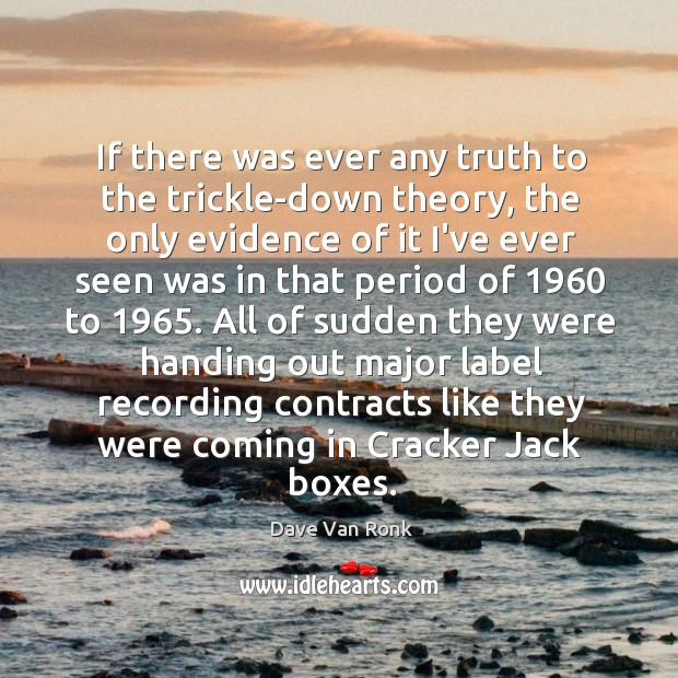If there was ever any truth to the trickle-down theory, the only Dave Van Ronk Picture Quote