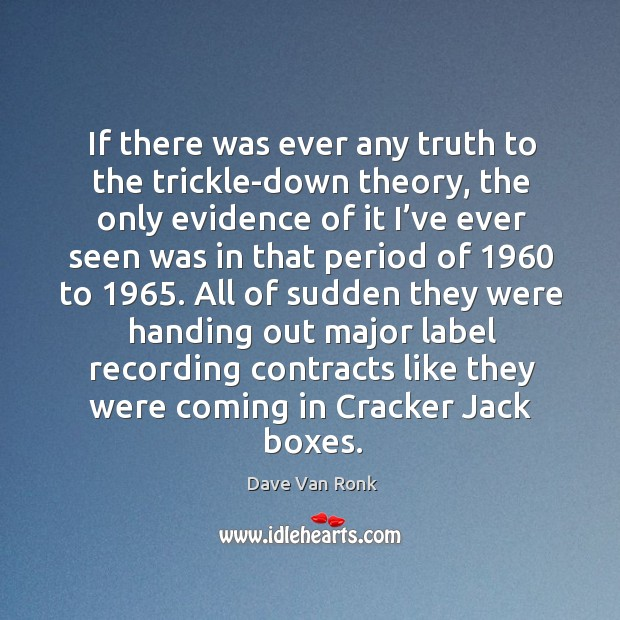 If there was ever any truth to the trickle-down theory, the only evidence of it I've ever seen was Dave Van Ronk Picture Quote