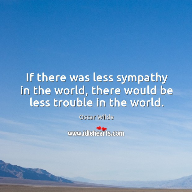 Image, If there was less sympathy in the world, there would be less trouble in the world.