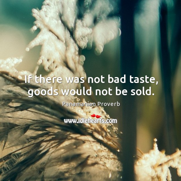 If there was not bad taste, goods would not be sold. Panamanian Proverbs Image