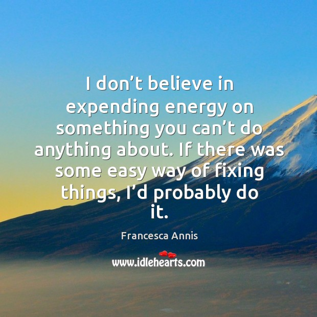 If there was some easy way of fixing things, I'd probably do it. Francesca Annis Picture Quote