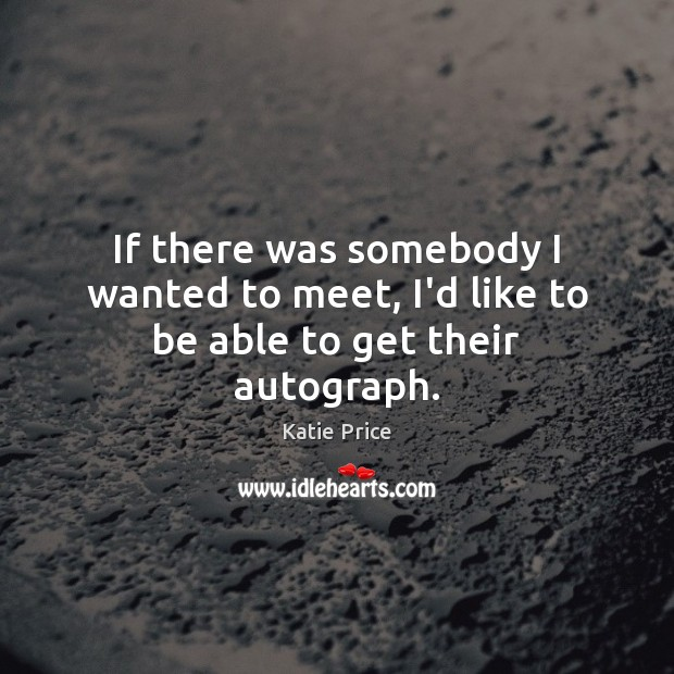 If there was somebody I wanted to meet, I'd like to be able to get their autograph. Katie Price Picture Quote
